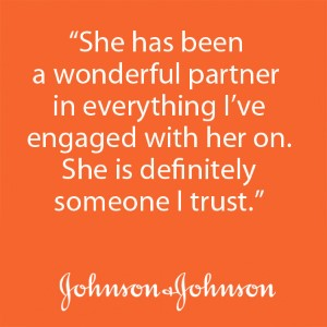 """She has been a wonderful partner in everything I've engaged with her on. She is definitely someone I trust."" - Johnson & Johnson"