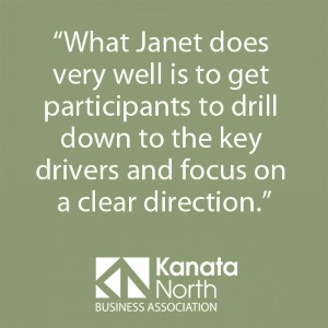 """What Janet does very well is to get participants to drill down to the key drivers and focus on a clear direction."" - Kanata North Business Association"