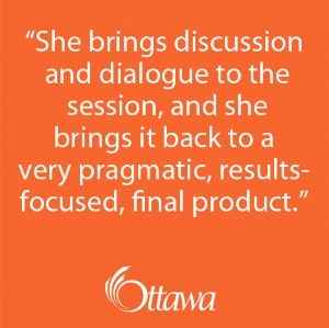 """She brings discussion and dialogue to the session, and she brings it back to a very pragmatic, results-focused, final product."" - City of Ottawa"
