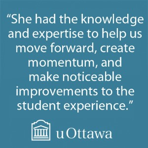"""She had the knowledge and expertise to help us move forward, create momentum, and make noticeable improvements to the student experience."" - uOttawa"
