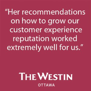 """Her recommendations on how to grow our customer experience reputation worked extremely well for us."" - The Westin Ottawa"